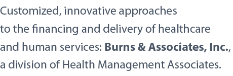 Customized, innovative approaches to the financing and delivery of health care and human services: Burns & Associates, Inc